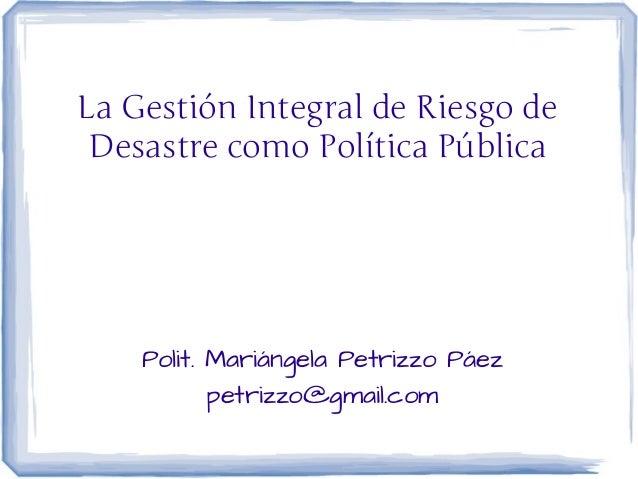 La Gestión Integral de Riesgo de Desastre como Política Pública    Polit. Mariángela Petrizzo Páez           petrizzo@gmai...