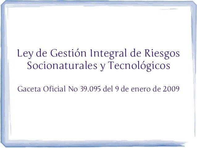 Ley de Gestión Integral de Riesgos  Socionaturales y TecnológicosGaceta Oficial No 39.095 del 9 de enero de 2009