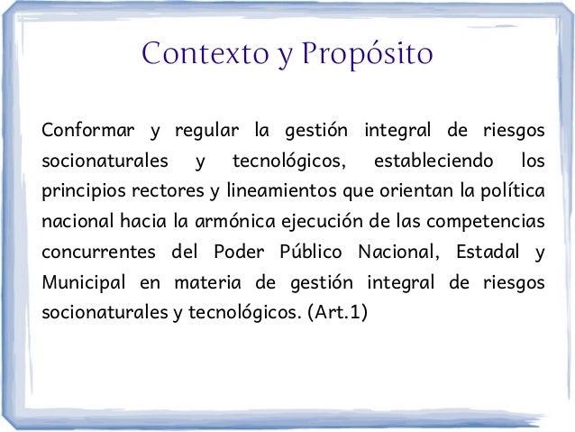 Contexto y PropósitoConformar y regular la gestión integral de riesgossocionaturales    y   tecnológicos,      establecien...