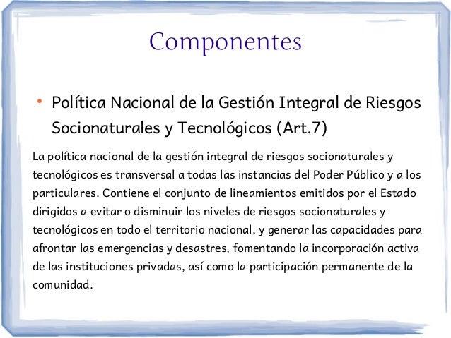Componentes●    Política Nacional de la Gestión Integral de Riesgos    Socionaturales y Tecnológicos (Art.7)La política na...