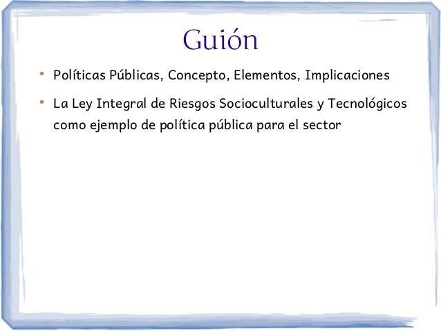 Guión●    Políticas Públicas, Concepto, Elementos, Implicaciones●    La Ley Integral de Riesgos Socioculturales y Tecnológ...