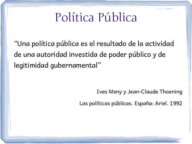 """Política Pública""""Una política pública es el resultado de la actividadde una autoridad investida de poder público y delegit..."""