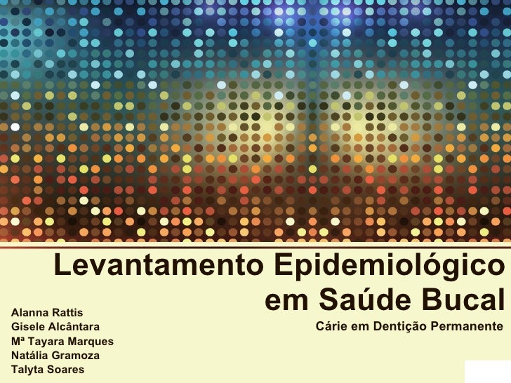 Levantamento Epidemiológico em Saúde Bucal Alanna Rattis Gisele Alcântara Mª Tayara Marques Natália Gramoza Talyta Soares ...