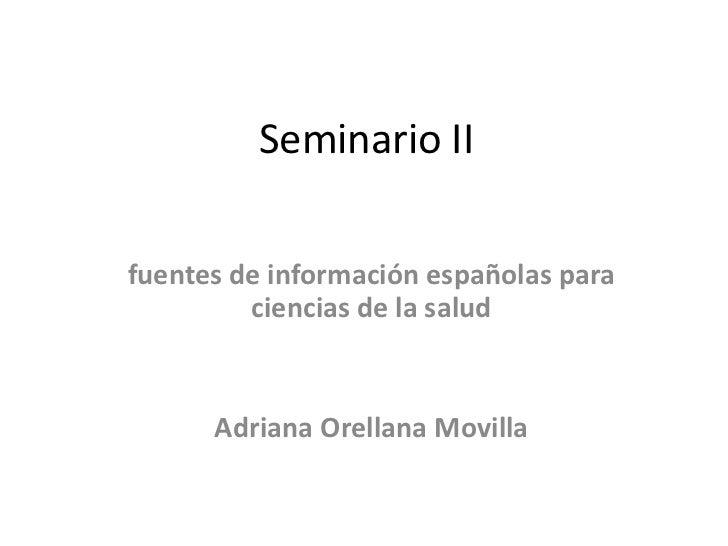 Seminario IIfuentes de información españolas para         ciencias de la salud      Adriana Orellana Movilla