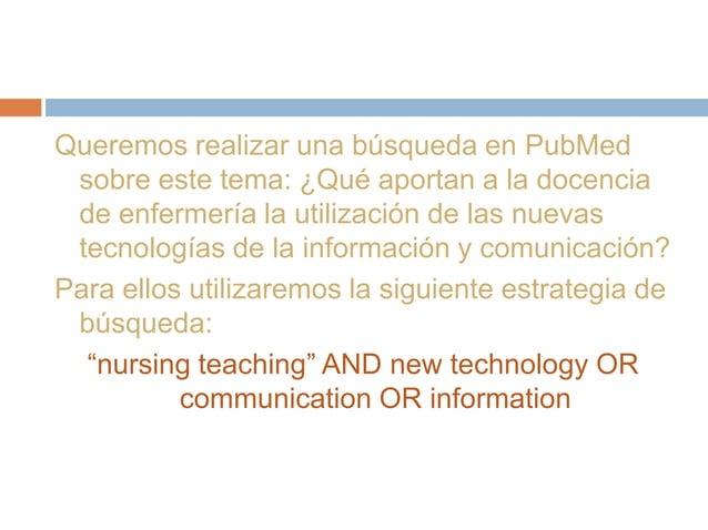 Queremos realizar una búsqueda en PubMed sobre este tema: ¿Qué aportan a la docencia de enfermería la utilización de las n...