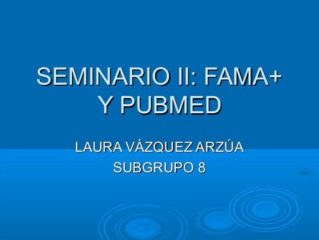 SEMINARIO II: FAMA+    Y PUBMED  LAURA VÁZQUEZ ARZÚA      SUBGRUPO 8
