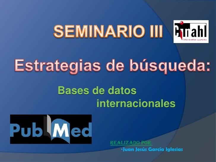 SEMINARIO III<br />Estrategias de búsqueda:<br />Bases de datos <br />internacionales<br />REALIZADO POR:<br /><ul><li>Jua...