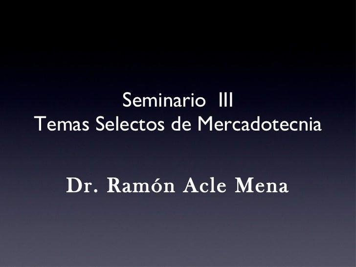 Seminario  III Temas Selectos de Mercadotecnia Dr. Ramón Acle Mena