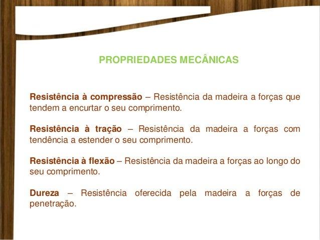 PROPRIEDADES MECÂNICAS Resistência à compressão – Resistência da madeira a forças que tendem a encurtar o seu comprimento....