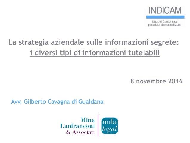 La strategia aziendale sulle informazioni segrete: i diversi tipi di informazioni tutelabili 8 novembre 2016 Avv. Gilberto...