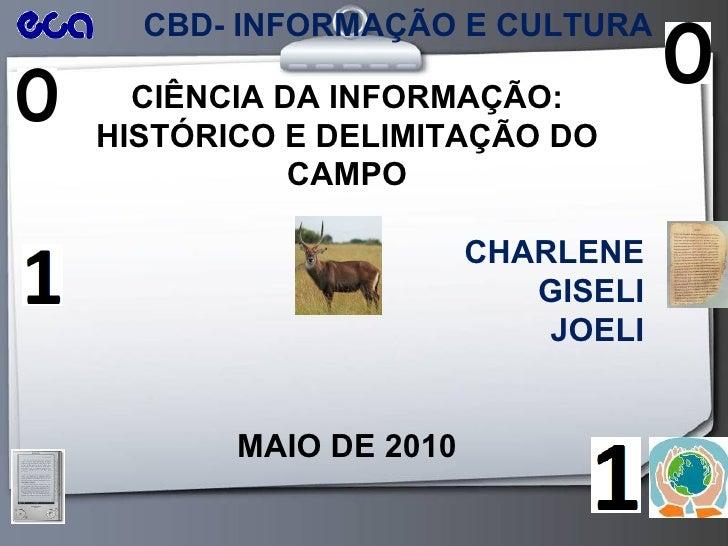 CBD- INFORMAÇÃO E CULTURA CIÊNCIA DA INFORMAÇÃO: HISTÓRICO E DELIMITAÇÃO DO CAMPO CHARLENE GISELI JOELI MAIO DE 2010