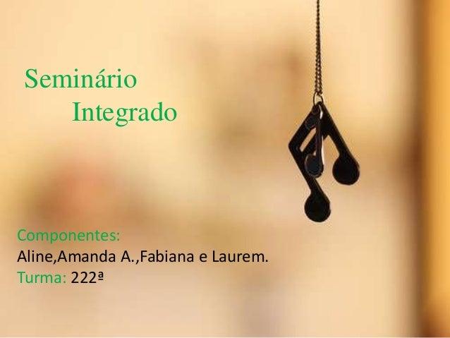 Seminário Integrado Componentes: Aline,Amanda A.,Fabiana e Laurem. Turma: 222ª