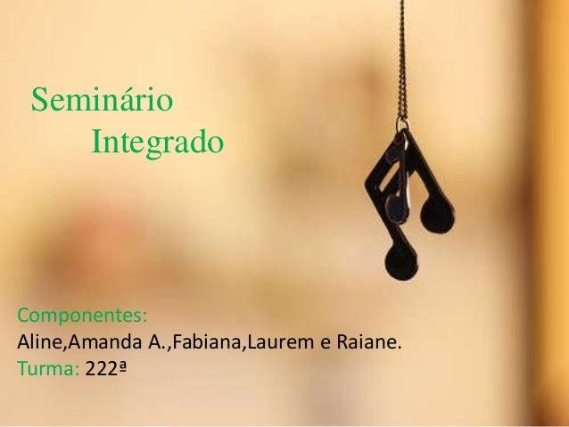 Seminário Integrado  Componentes: Aline,Amanda A.,Fabiana,Laurem e Raiane. Turma: 222ª