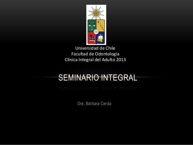 Dra. Bárbara Cerda SEMINARIO INTEGRAL Universidad de Chile Facultad de Odontología Clínica Integral del Adulto 2013