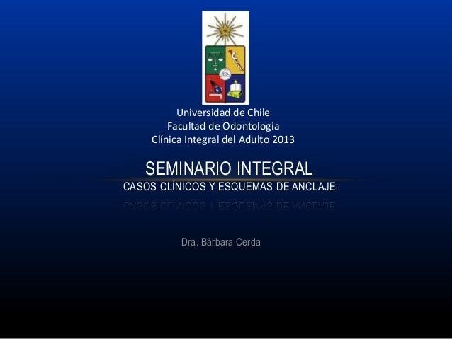 Dra. Bárbara Cerda SEMINARIO INTEGRAL CASOS CLÍNICOS Y ESQUEMAS DE ANCLAJE Universidad de Chile Facultad de Odontología Cl...