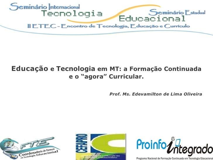 """Educação  e  Tecnologia  em MT: a Formação Continuada e o """"agora"""" Curricular. Prof. Ms. Edevamilton de Lima Oliveira"""