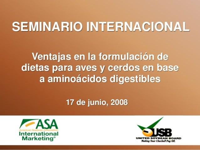 Ventajas en la formulación de dietas para aves y cerdos en base a aminoácidos digestibles SEMINARIO INTERNACIONAL 17 de ju...