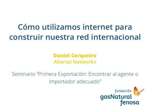 """Cómo utilizamos internet para construir nuestra red internacional Daniel Cerqueiro Abertal Networks Seminario """"Primera Exp..."""
