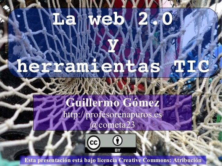 Esta presentación está bajo licencia Creative Commons:  Atribución La web 2.0 y herramientas TIC Guillermo Gómez http://pr...