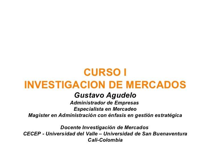 CURSO I INVESTIGACION DE MERCADOS Gustavo Agudelo Administrador de Empresas  Especialista en Mercadeo Magister en Administ...