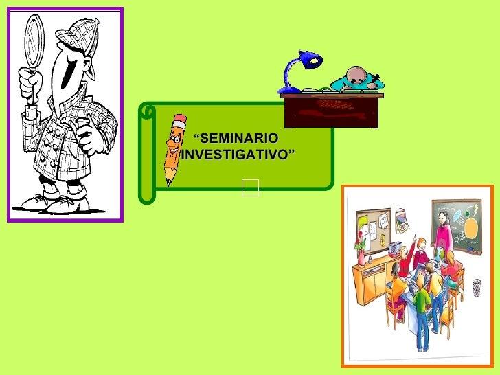 """"""" SEMINARIO INVESTIGATIVO"""""""