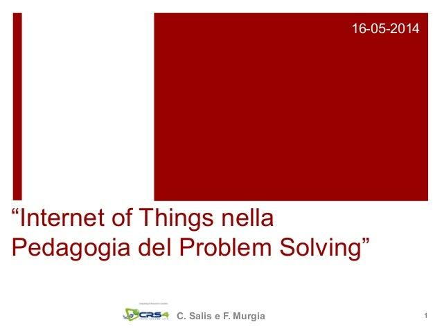 """Internet of Things nella Pedagogia del Problem Solving"" 16-05-2014 C. Salis e F. Murgia 1"