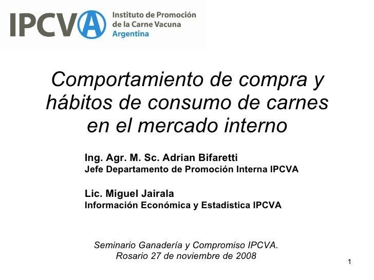 Comportamiento de compra y hábitos de consumo de carnes en el mercado interno Ing. Agr. M. Sc. Adrian Bifaretti Jefe Depar...