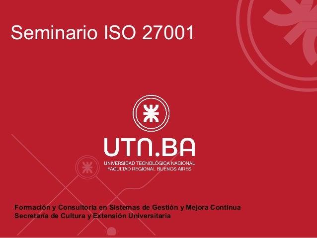 Seminario ISO 27001  Formación y Consultoria en Sistemas de Gestión y Mejora Continua  Secretaría de Cultura y Extensión U...