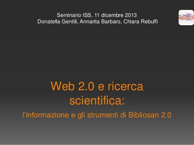 Seminario ISS, 11 dicembre 2013 Donatella Gentili, Annarita Barbaro, Chiara Rebuffi  Web 2.0 e ricerca scientifica: l'info...