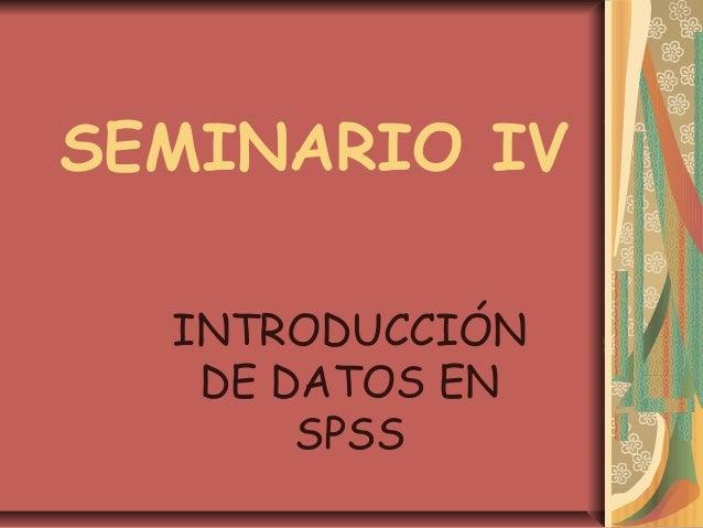 SEMINARIO IV  INTRODUCCIÓN   DE DATOS EN       SPSS
