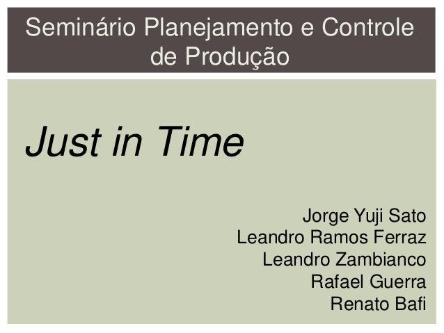 Seminário Planejamento e Controle de Produção Just in Time Jorge Yuji Sato Leandro Ramos Ferraz Leandro Zambianco Rafael G...