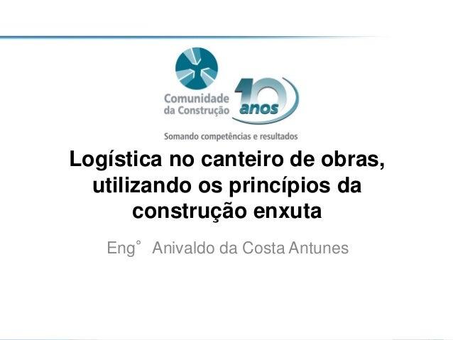 Logística no canteiro de obras, utilizando os princípios da construção enxuta Eng°Anivaldo da Costa Antunes