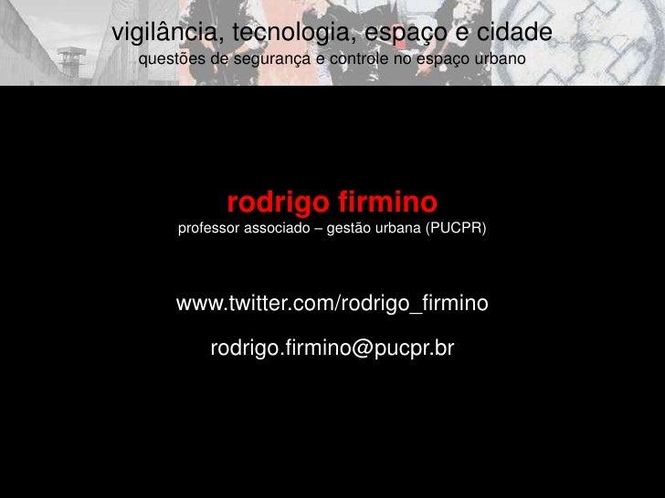 rodrigo firmino<br />professor associado – gestão urbana (PUCPR)<br />www.twitter.com/rodrigo_firmino<br />