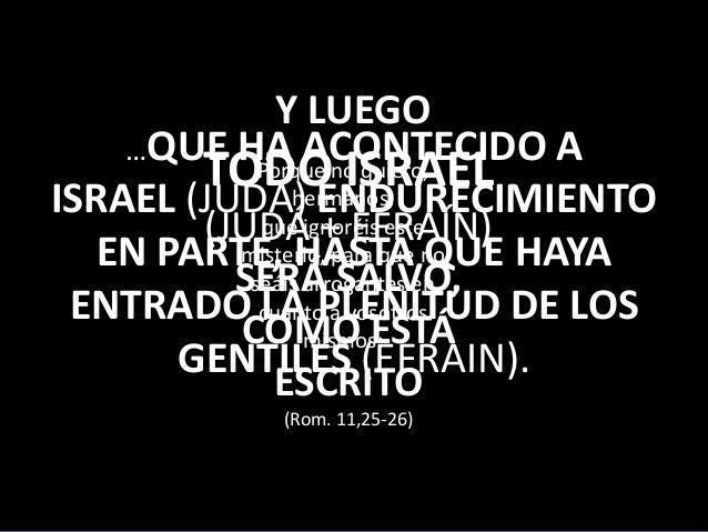 Y LUEGO …QUE HA ACONTECIDO A Porque ISRAEL TODOno quiero, hermanos, ISRAEL (JUDA)ignoréis este ENDURECIMIENTO que (JUDÁ + ...