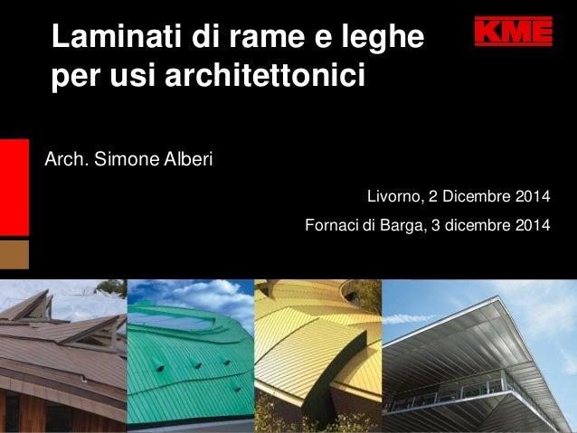 Livorno, 2 Dicembre 2014  Fornaci di Barga, 3 dicembre 2014  Arch. Simone Alberi  Laminati di rame e leghe  per usi archit...