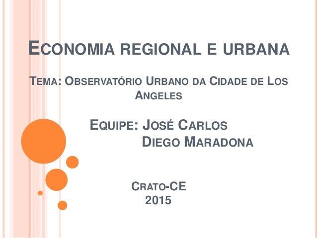 ECONOMIA REGIONAL E URBANA TEMA: OBSERVATÓRIO URBANO DA CIDADE DE LOS ANGELES EQUIPE: JOSÉ CARLOS DIEGO MARADONA CRATO-CE ...