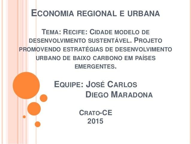 ECONOMIA REGIONAL E URBANA TEMA: RECIFE: CIDADE MODELO DE DESENVOLVIMENTO SUSTENTÁVEL. PROJETO PROMOVENDO ESTRATÉGIAS DE D...