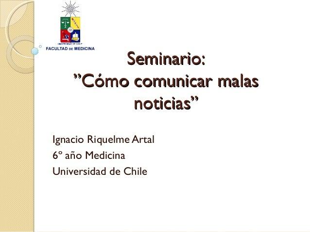"""Seminario:Seminario: """"Cómo comunicar malas""""Cómo comunicar malas noticias""""noticias"""" Ignacio Riquelme Artal 6º año Medicina ..."""