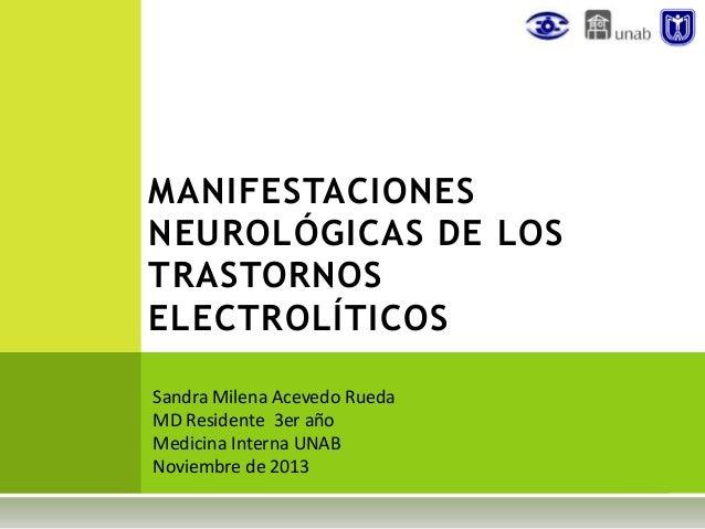 MANIFESTACIONES NEUROLÓGICAS DE LOS TRASTORNOS ELECTROLÍTICOS Sandra Milena Acevedo Rueda MD Residente 3er año Medicina In...