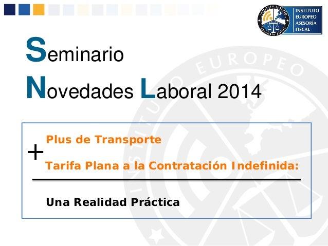 Seminario Novedades Laboral 2014 Plus de Transporte Tarifa Plana a la Contratación Indefinida: Una Realidad Práctica +