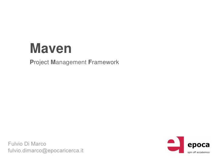 Maven         Project Management Framework     Fulvio Di Marco fulvio.dimarco@epocaricerca.it