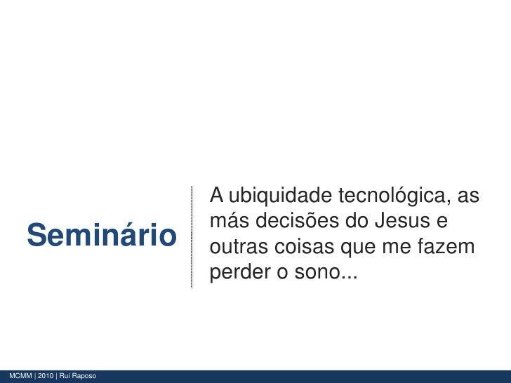 A ubiquidade tecnológica, as más decisões do Jesus e outras coisas que me fazem perder o sono...<br />Seminário<br />