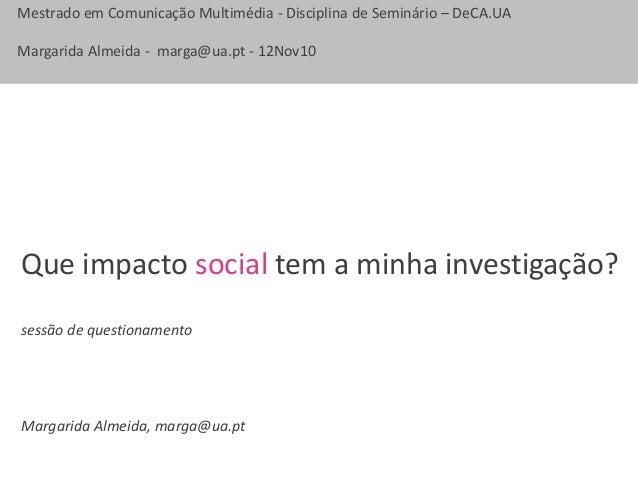 Mestrado em Comunicação Multimédia - Disciplina de Seminário – DeCA.UA Margarida Almeida - marga@ua.pt - 12Nov10 Que impac...
