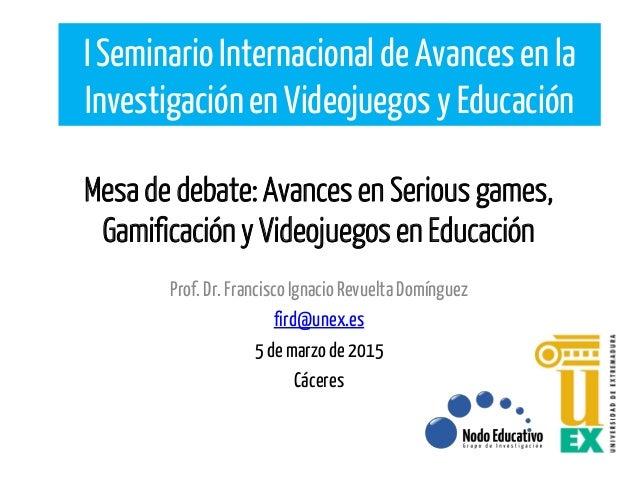 Mesa de debate: Avances en Serious games, Gamificación y Videojuegos en Educación Prof.Dr.FranciscoIgnacio RevueltaDomíngu...