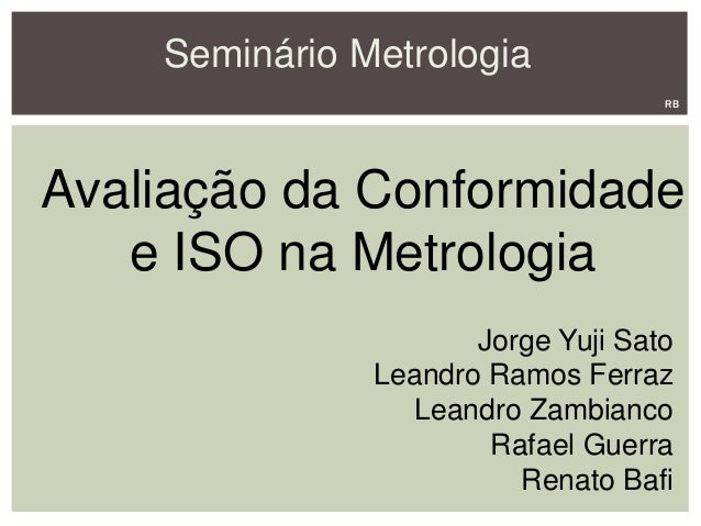 Seminário Metrologia Avaliação da Conformidade e ISO na Metrologia Jorge Yuji Sato Leandro Ramos Ferraz Leandro Zambianco ...
