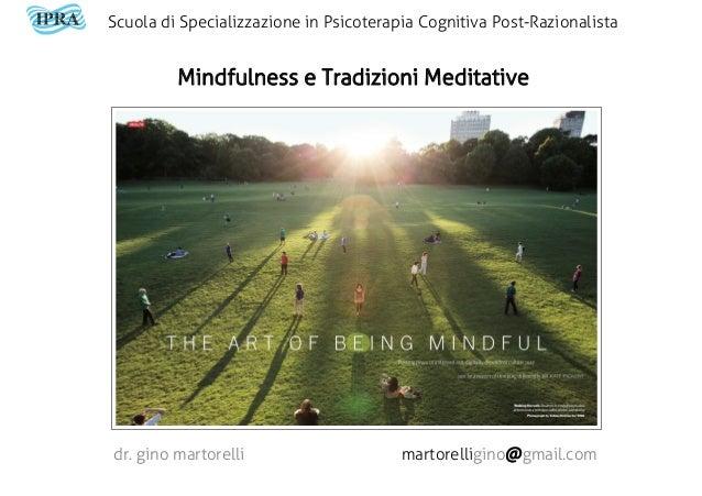 Mindfulness e Tradizioni Meditative dr. gino martorelli martorelligino@gmail.com Scuola di Specializzazione in Psicoterapi...