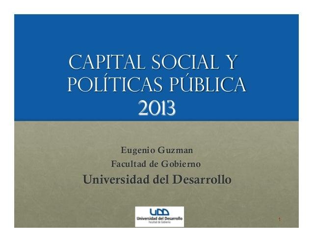 Capital Social yPolíticas Pública2013Eugenio GuzmanFacultad de GobiernoUniversidad del Desarrollo1