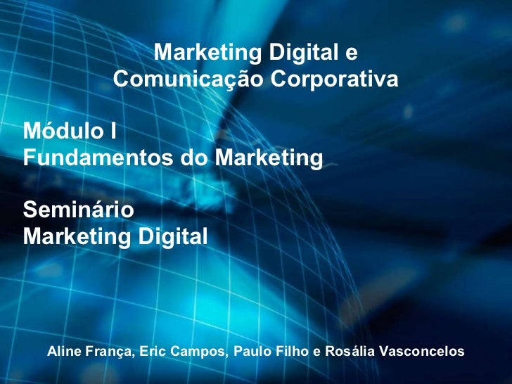 Marketing Digital e Comunicação Corporativa Módulo I Fundamentos do Marketing Seminário Marketing Digital Aline França, Er...