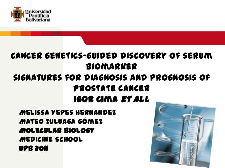 Cancer genetics-guided discovery of serum biomarkersignatures for diagnosis and prognosis ofprostate cancer<br />Igor Cima...