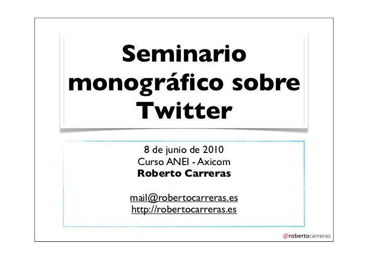 Seminario monográfico sobre     Twitter       8 de junio de 2010      Curso ANEI - Axicom      Roberto Carreras      mail@r...